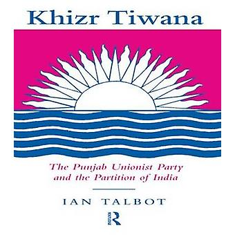 Khizr Tiwana the Punjab Unionist Party and the Partition of India by Talbot & Ian
