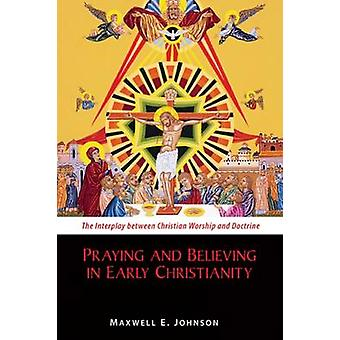 Praying and Believing in Early Christianity The Interplay Between Christian Worship and Doctrine by Johnson & Maxwell E