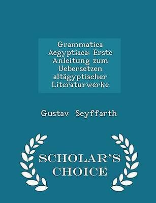 Grammatica Aegyptiaca Erste Anleitung zum Uebersetzen altgyptischer Literaturwerke  Scholars Choice Edition by Seyffarth & Gustav