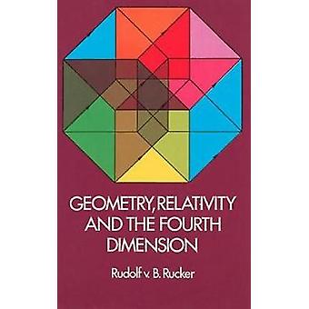 Geometry - Relativity and the Fourth Dimension by Rudolf V. B. Rucker