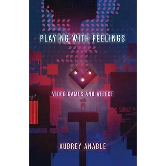 Playing with Feelings - Video Games and Affect by Aubrey Anable - 9781