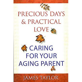 Precious Days and Practical Love - Caring for Your Aging Parent by Jam