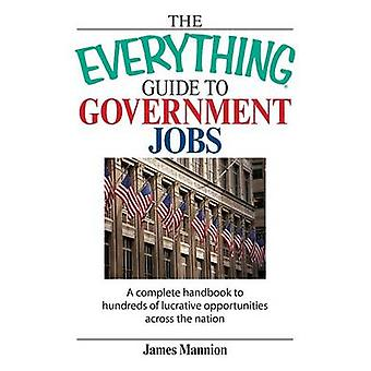 The Everything Guide to Government Jobs A Complete Handbook to Hundreds of Lucrative Opportunities Across the Nation by Mannion & James