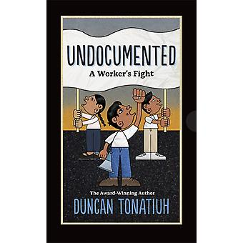 Undocumented A Workers Fight by Duncan Tonatiuh
