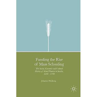 Funding the Rise of Mass Schooling  The Social Economic and Cultural History of School Finance in Sweden 1840  1900 by Westberg & Johannes