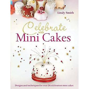 Celebrate with Minicakes Designs and Techniques for Creating Over 25 Celebration Minicakes by Smith & Lindy