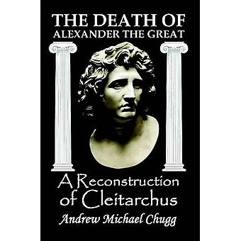 The Death of Alexander the Great A Reconstruction of Cleitarchus by Chugg & Andrew