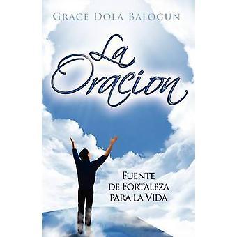 La Oracion Fuente de Fortaleza Para La Vida by Balogun & Grace Dola