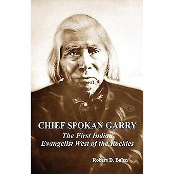 chief spokan garry the first american indian evangelist west of the rockies by robert d. bolen