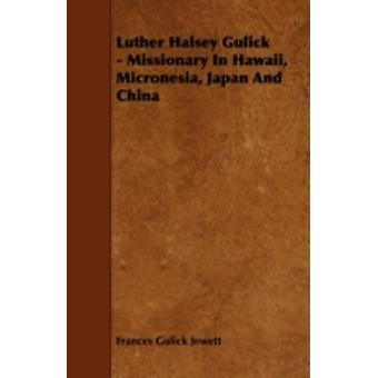 Luther Halsey Gulick  Missionary in Hawaii Micronesia Japan and China by Jewett & Frances Gulick