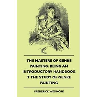 The Masters of Genre Painting Being an Introductory Handbook T the Study of Genre Painting 1880 by Wedmore & Frederick