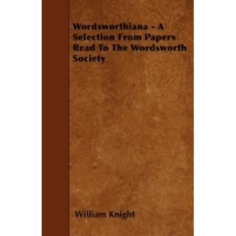 Wordsworthiana  A Selection From Papers Read To The Wordsworth Society by Knight & William