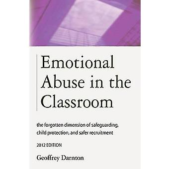 Emotional Abuse in the Classroom The Forgotten Dimension of Safeguarding Child Protection and Safer Recruitment by Darnton & Geoffrey