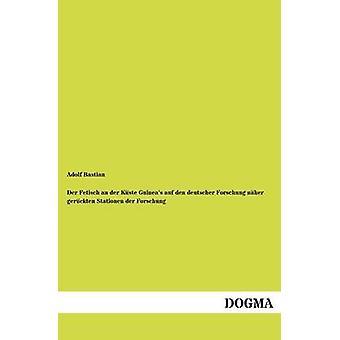 Der Fetisch an der Kste Guineas auf den deutscher Forschung nher gerckten Stationen der Forschung by Bastian & Adolf