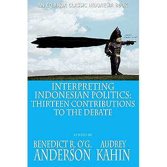 Interpreting Indonesian Politics Thirteen Contributions to the Debate by Anderson & Benedict R. OG.
