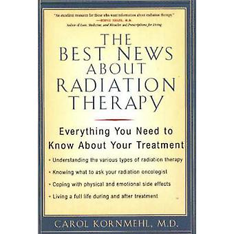 Best News about Radiation Therapy Everything You Need to Know about Your Treatment by Kornmehl & Carol L.
