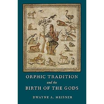 Orphic Tradition and the Birth of the Gods by Dwayne A. Meisner - 978