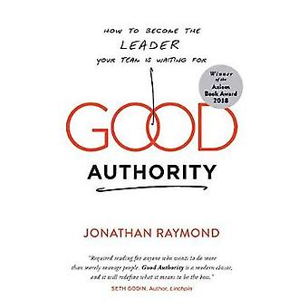 Good Authority - How to Become the Leader Your Team Is Waiting For by