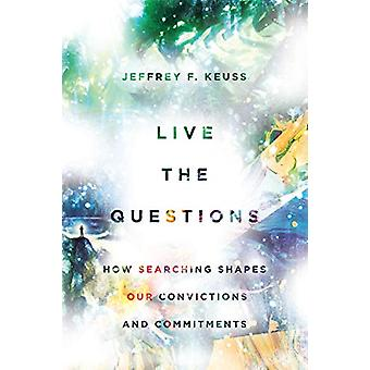 Live the Questions - How Searching Shapes Our Convictions and Commitme