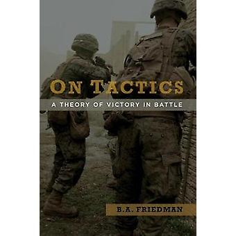 On Tactics  A Theory of Victory in Battle by B A Friedman