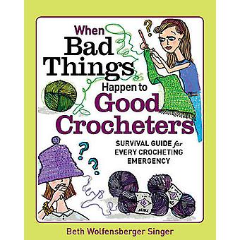 When Bad Things Happen to Good Crocheters Survival Guide for Every Crocheting Emergency by Beth Wolfensberg Singer
