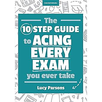 The Ten Step Guide to Acing Every Exam You Ever Take by Lucy Parsons