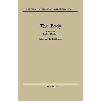 The Body A Study in Pauline Theology by Robinson & John A. T.