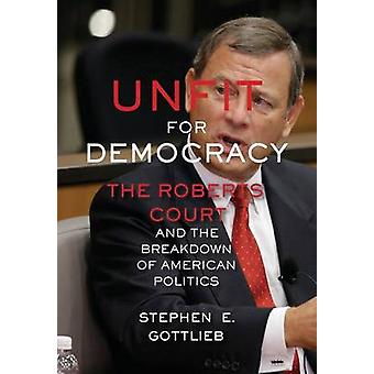 Unfit for Democracy The Roberts Court and the Breakdown of American Politics by Gottlieb & Stephen E.