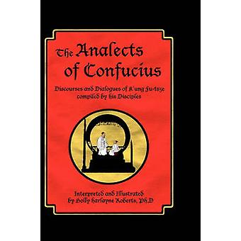 The Analects of Confucius Discourses and Dialogues of KUng FuTsze Compiled by His Disciples by Roberts & Holly Harlayne