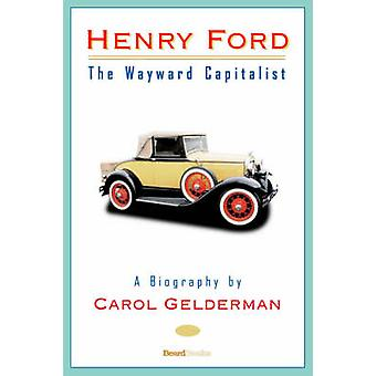 Henry Ford The Wayward Capitalist by Gelderman & Carol