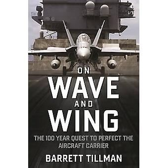 On Wave and Wing - The 100 Year Quest to Perfect the Aircraft Carrier