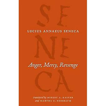 Anger Mercy Revenge by Lucius Annaeus Seneca & Translated by Robert A Kaster & Translated by Martha C Nussbaum