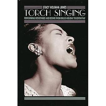 Torch Singing Performing Resistance and Desire from Billie Holiday to Edith Piaf by Jones & Stacy Holman