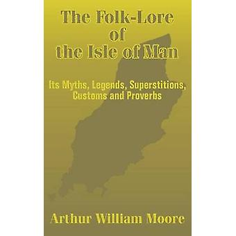 The FolkLore of the Isle of Man Its Myths Legends Superstitions Customs and Proverbs de Moore et Arthur William