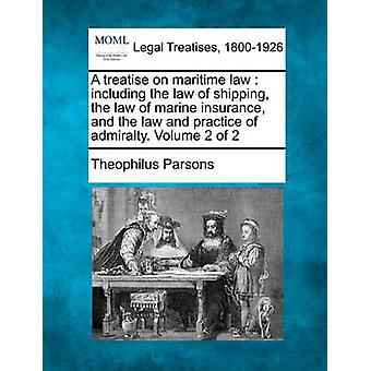A treatise on maritime law  including the law of shipping the law of marine insurance and the law and practice of admiralty. Volume 2 of 2 by Parsons & Theophilus