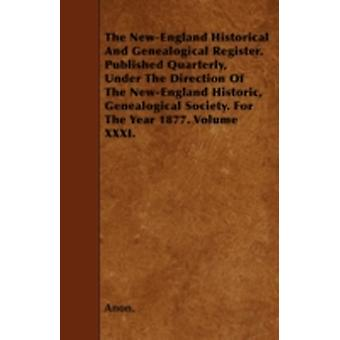 The NewEngland Historical And Genealogical Register. Published Quarterly Under The Direction Of The NewEngland Historic Genealogical Society. For The Year 1877. Volume XXXI. by Anon.