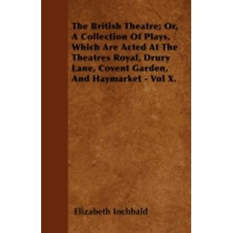 The British Theatre Or A Collection Of Plays Which Are Acted At The Theatres Royal Drury Lane Covent Garden And Haymarket  Vol X. by Inchbald & Elizabeth