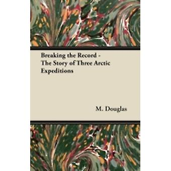 Breaking the Record  The Story of Three Arctic Expeditions by Douglas & M.