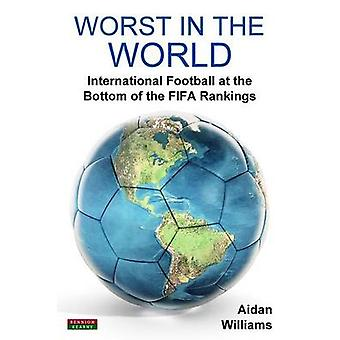 Worst in the World International Football at the Bottom of the FIFA Rankings by Williams & Aidan