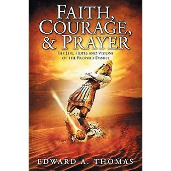 Faith Courage  Prayer The Life Hopes and Visions of the Prophet Daniel by Thomas & Edward A