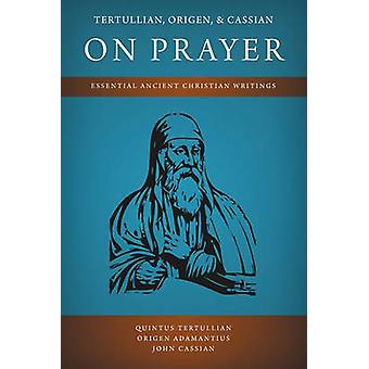 Tertullian Origen and Cassian on Prayer Essential Ancient Christian Writings by Tertullian & Quintus