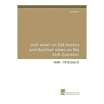 Irish Views on Old Austria and Austrian Views on the Irish Question 1848  1918 Vol.1 by Ferris & Lisa