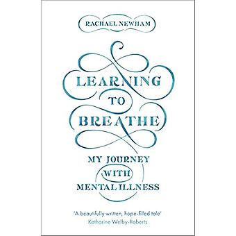 Learning to Breathe - My Journey With Mental Illness by Rachael Newham
