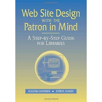 Web Site Design with the Patron in Mind - A Step-by-step Guide for Lib