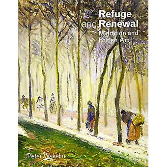 Refuge and Renewal - Migration and British Art by Peter Wakelin - 9781