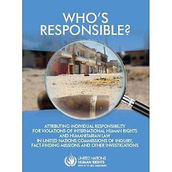 Who's Responsible?: Attributing Individual Responsibility for Violations of International Human Rights and Humanitarian Law in United Nations Commissions of Inquiry, Fact-finding Missions and Other Investigations