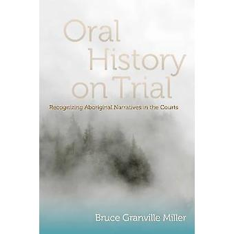 Oral History on Trial  Recognizing Aboriginal Narratives in the Courts by Bruce Granville Miller