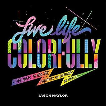 Live Life Colorfully 99 Ideas to Add Joy Positivity and Creativity to Your Life