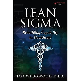 Lean Sigma - Rebuilding Capability in Healthcare by Ian D. Wedgwood -