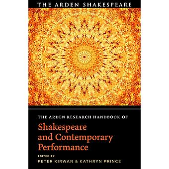 The Arden Research Handbook of Shakespeare and Contemporary Performance by Edited by Dr Peter Kirwan & Edited by Kathryn Prince